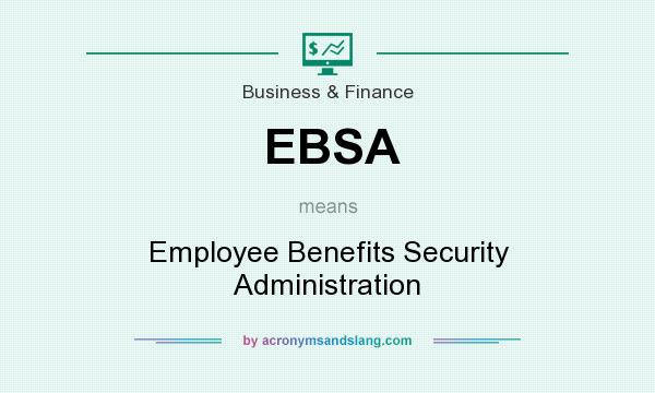 What does EBSA mean? It stands for Employee Benefits Security Administration