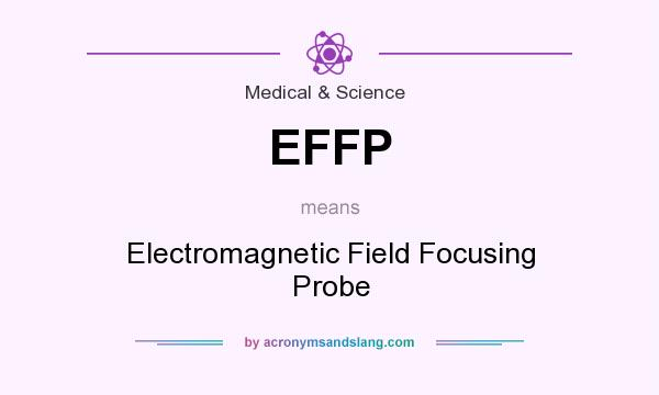 What does EFFP mean? It stands for Electromagnetic Field Focusing Probe