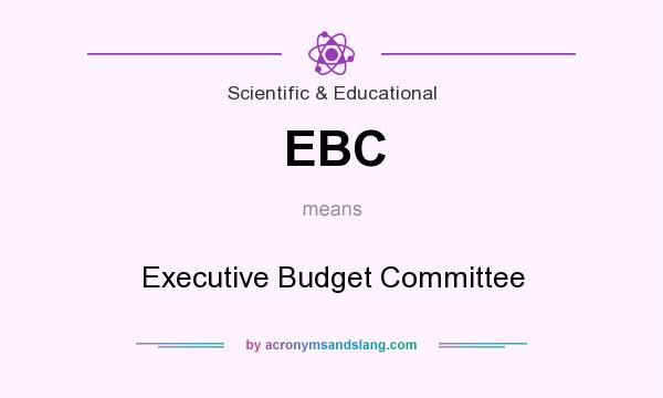 What does EBC mean? It stands for Executive Budget Committee