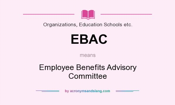 What does EBAC mean? It stands for Employee Benefits Advisory Committee