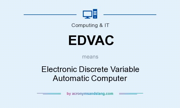 What does EDVAC mean? It stands for Electronic Discrete Variable Automatic Computer