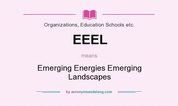What does EEEL mean? It stands for Emerging Energies Emerging Landscapes