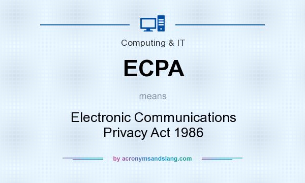 What does ECPA mean? It stands for Electronic Communications Privacy Act 1986
