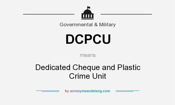 What does DCPCU mean? It stands for Dedicated Cheque and Plastic Crime Unit