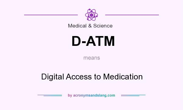 What does D-ATM mean? It stands for Digital Access to Medication