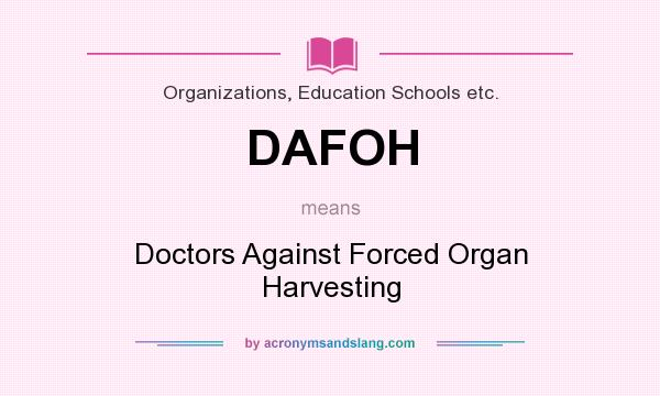 What does DAFOH mean? It stands for Doctors Against Forced Organ Harvesting
