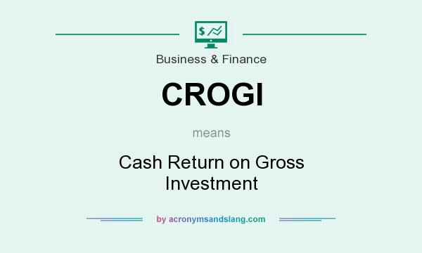 What does CROGI mean? It stands for Cash Return on Gross Investment