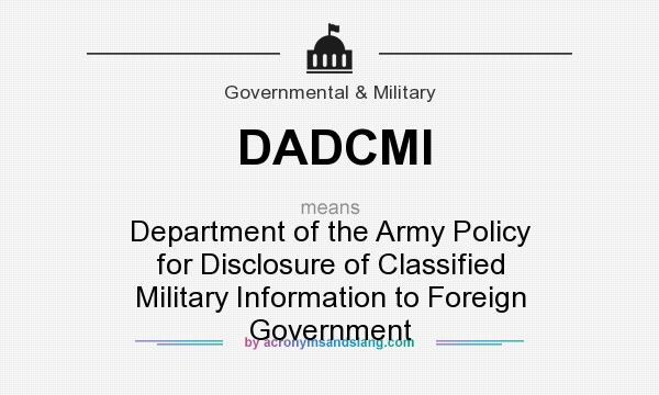What does DADCMI mean? It stands for Department of the Army Policy for Disclosure of Classified Military Information to Foreign Government