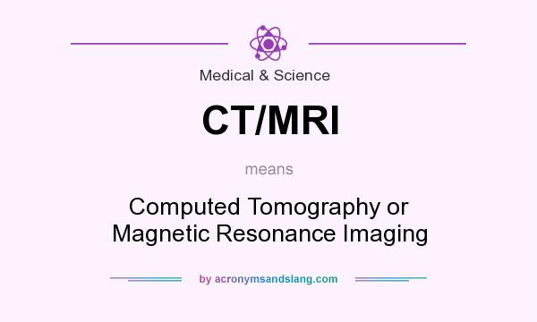 What does CT/MRI mean? It stands for Computed Tomography or Magnetic Resonance Imaging