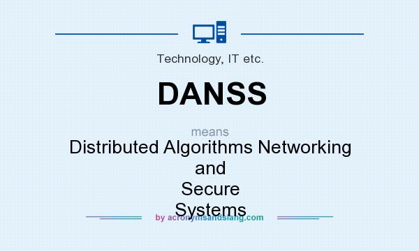 What does DANSS mean? It stands for Distributed Algorithms Networking and Secure Systems