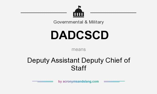 What does DADCSCD mean? It stands for Deputy Assistant Deputy Chief of Staff