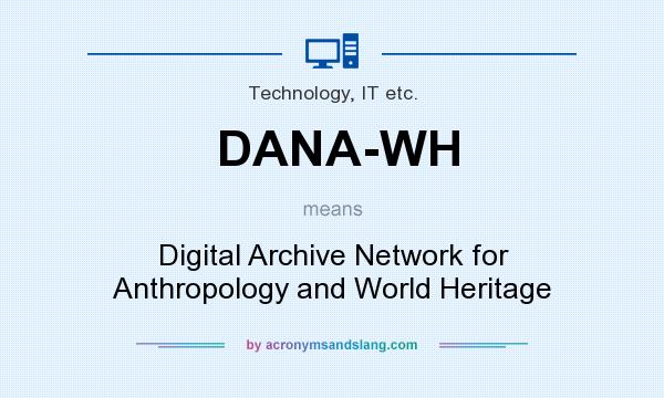What does DANA-WH mean? It stands for Digital Archive Network for Anthropology and World Heritage