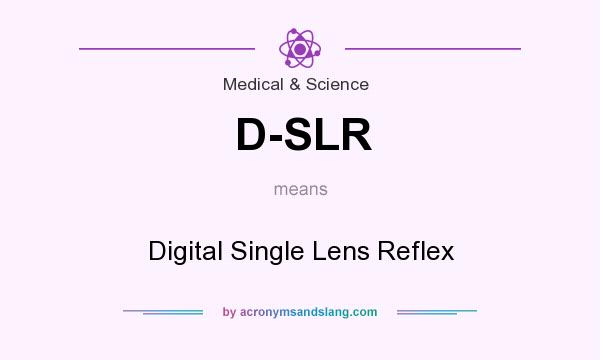 What does D-SLR mean? It stands for Digital Single Lens Reflex