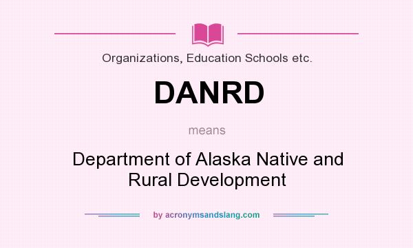 What does DANRD mean? It stands for Department of Alaska Native and Rural Development