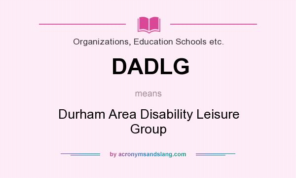 What does DADLG mean? It stands for Durham Area Disability Leisure Group