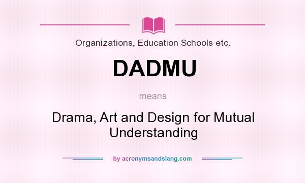 What does DADMU mean? It stands for Drama, Art and Design for Mutual Understanding