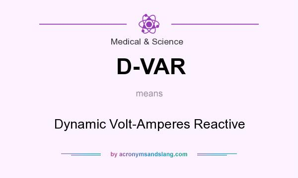 What does D-VAR mean? It stands for Dynamic Volt-Amperes Reactive
