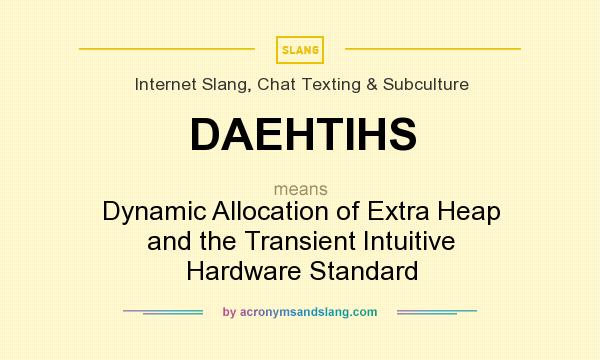 What does DAEHTIHS mean? It stands for Dynamic Allocation of Extra Heap and the Transient Intuitive Hardware Standard