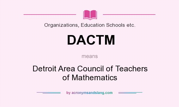 What does DACTM mean? It stands for Detroit Area Council of Teachers of Mathematics