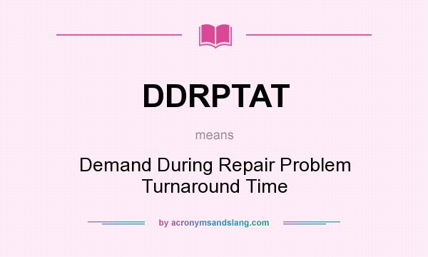 What does DDRPTAT mean? It stands for Demand During Repair Problem Turnaround Time