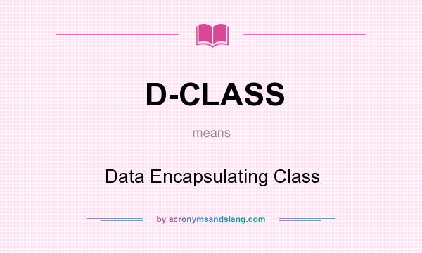 What does D-CLASS mean? It stands for Data Encapsulating Class
