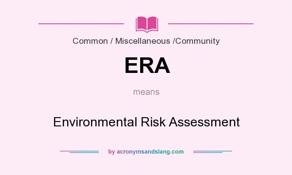 What does ERA mean? It stands for Environmental Risk Assessment