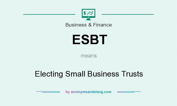 What does ESBT mean? It stands for Electing Small Business Trusts
