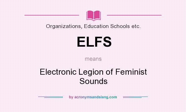 What does ELFS mean? It stands for Electronic Legion of Feminist Sounds