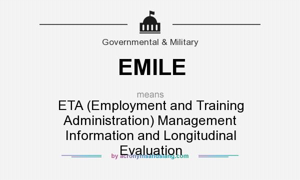 What does EMILE mean? It stands for ETA (Employment and Training Administration) Management Information and Longitudinal Evaluation