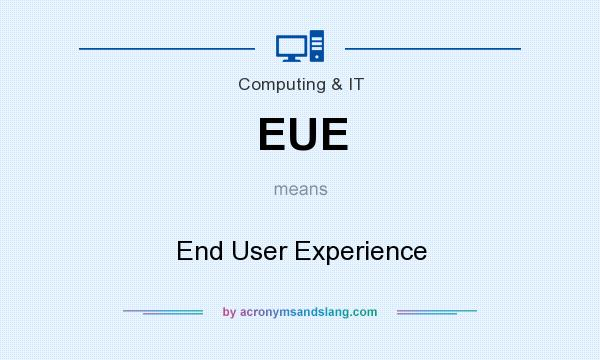 What does EUE mean? It stands for End User Experience
