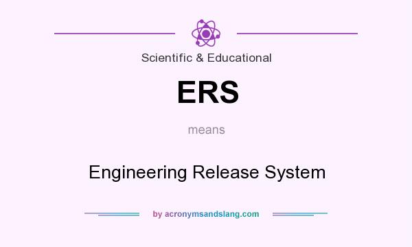 What does ERS mean? It stands for Engineering Release System
