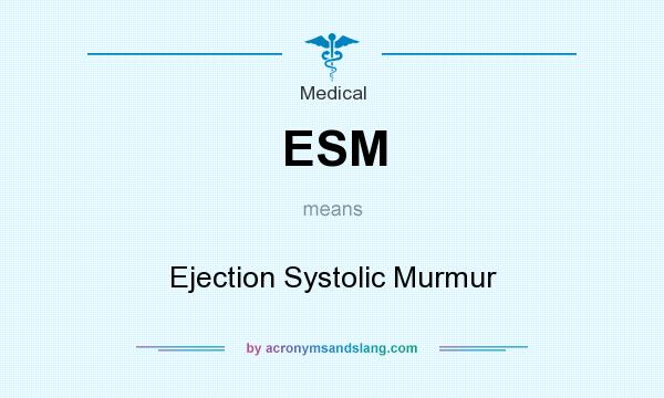 What does ESM mean? It stands for Ejection Systolic Murmur