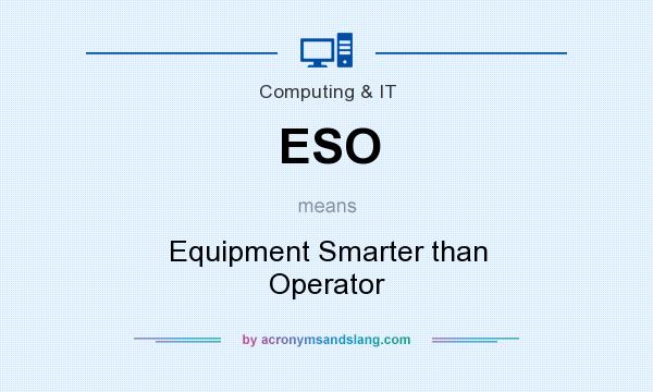 What does ESO mean? It stands for Equipment Smarter than Operator