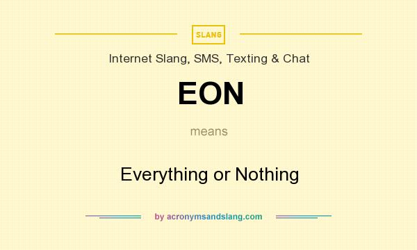 What does EON mean? It stands for Everything or Nothing