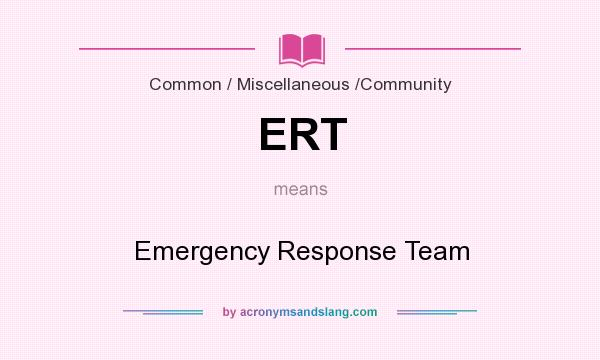 What does ERT mean? It stands for Emergency Response Team