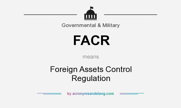 What does FACR mean? It stands for Foreign Assets Control Regulation