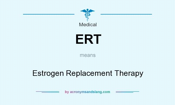 What does ERT mean? It stands for Estrogen Replacement Therapy