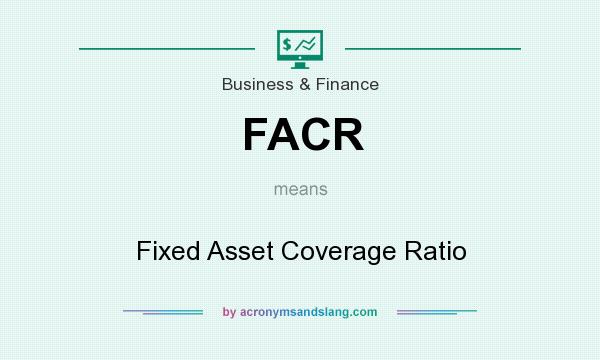 What does FACR mean? It stands for Fixed Asset Coverage Ratio