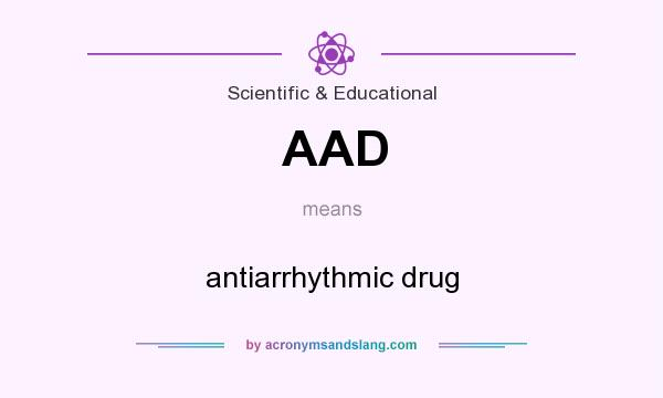 What does AAD mean? It stands for antiarrhythmic drug
