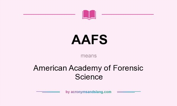 What does AAFS mean? It stands for American Academy of Forensic Science