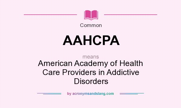What does AAHCPA mean? It stands for American Academy of Health Care Providers in Addictive Disorders