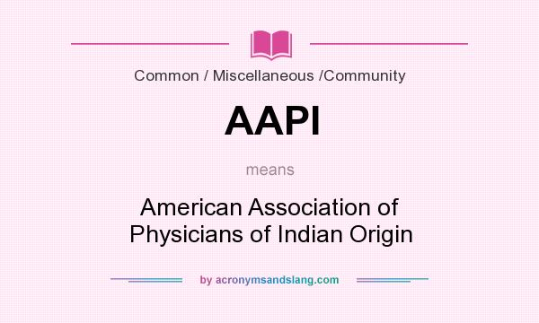 What does AAPI mean? It stands for American Association of Physicians of Indian Origin