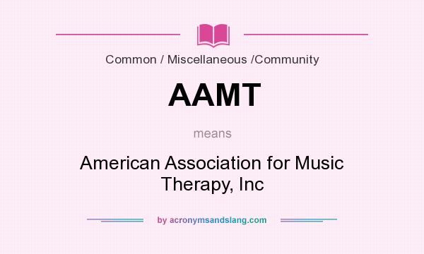 What does AAMT mean? It stands for American Association for Music Therapy, Inc