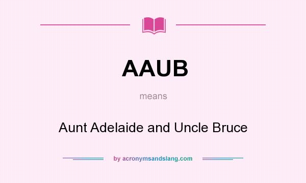 What does AAUB mean? It stands for Aunt Adelaide and Uncle Bruce