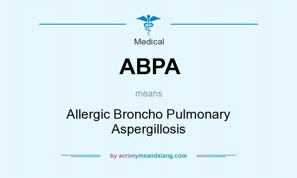 What does ABPA mean? It stands for Allergic Broncho Pulmonary Aspergillosis