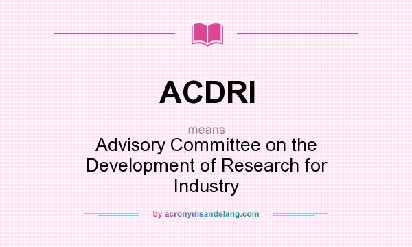 What does ACDRI mean? It stands for Advisory Committee on the Development of Research for Industry