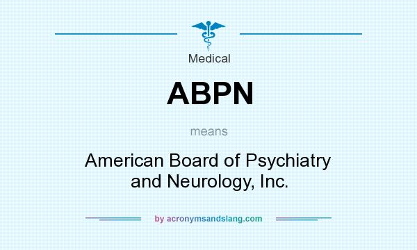 What does ABPN mean? It stands for American Board of Psychiatry and Neurology, Inc.