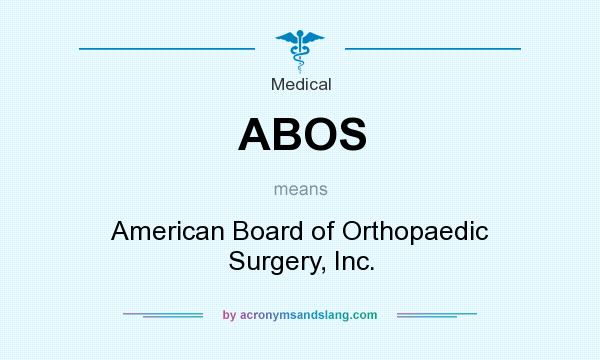 What does ABOS mean? It stands for American Board of Orthopaedic Surgery, Inc.