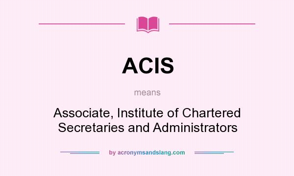 What does ACIS mean? It stands for Associate, Institute of Chartered Secretaries and Administrators