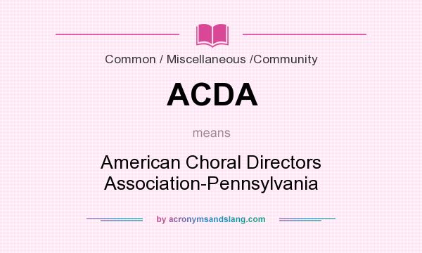 What does ACDA mean? It stands for American Choral Directors Association-Pennsylvania